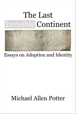 Book The Last Invisible Continent: Essays on Adoption and Identity by Michael Allen Potter