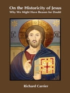 On the Historicity of Jesus: Why We Might Have Reason for Doubt by Richard Carrier