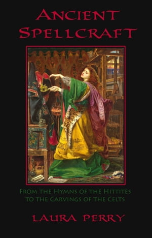 Ancient Spellcraft: From the Hymns of the Hittites to the Carvings of the Celts by Laura Perry