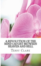 A Revolution of the Mind: Caught Between Heaven and Hell by Terry Clark
