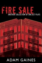 Fire Sale: Another Collection of One-Act Plays by Adam Gaines