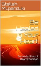 Be Healed In Your Heart: Be Healed From A Heart condition by Stellah Mupanduki