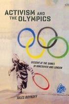 Activism and the Olympics: Dissent at the Games in Vancouver and London by Jules Boykoff