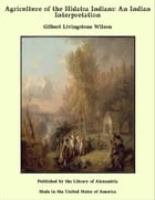 Agriculture of the Hidatsa Indians: An Indian Interpretation by Gilbert Livingstone Wilson