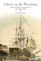 Liberty on the Waterfront: American Maritime Culture in the Age of Revolution by Paul A. Gilje