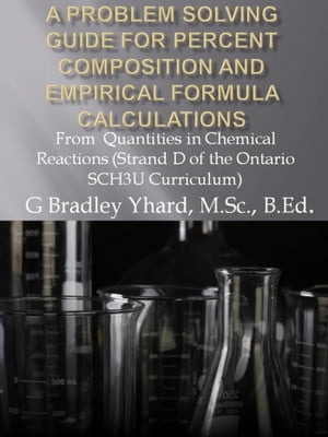 A Problem Solving Guide for Percent Composition and Empirical Formula Calculations: From Quantities in Chemical Reactions (Strand D of the Ontario SCH3U Curriculum)