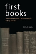 First Books: The Printed Word and Cultural Formation in Early Alabama by Philip D. Beidler