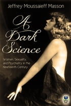 A Dark Science: Women, Sexuality and Psychiatry in the Nineteenth Century by Jeffrey Moussaieff Masson