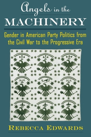 Angels in the Machinery Gender in American Party Politics from the Civil War to the Progressive Era
