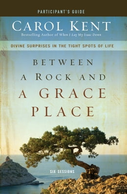 Book Between a Rock and a Grace Place Participant's Guide: Divine Surprises in the Tight Spots of Life by Carol Kent