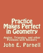 Practice Makes Perfect in Geometry: Angles, Triangles and other Polygons with Answers by John Parnell