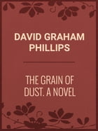 The Grain of Dust: A Novel by David Graham Phillips