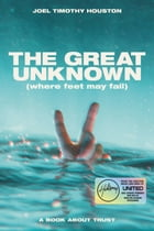 The Great Unknown: Where Feet May Fail: A Book About Trust by Joel Timothy Houston