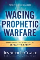 Waging Prophetic Warfare: Effective Prayer Strategies to Defeat the Enemy by Jennifer LeClaire
