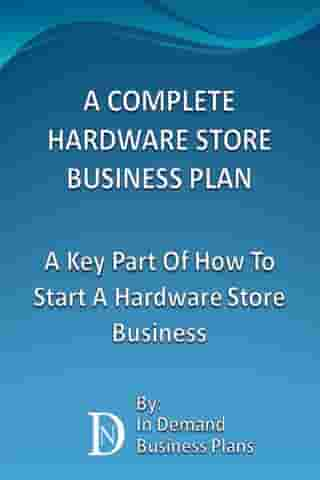 A Complete Hardware Store Business Plan: A Key Part Of How To Start A Hardware Store Business by In Demand Business Plans