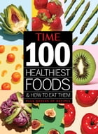 TIME 100 Healthiest Foods and How to Eat Them by The Editors of TIME