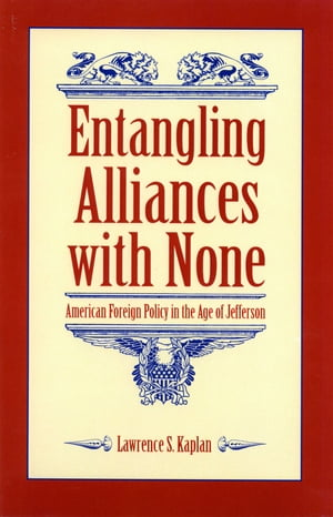 Entangling Alliances with None American Foreign Policy in the Age of Jefferson