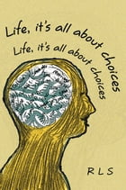 LIFE, IT'S ALL ABOUT CHOICES by Rls