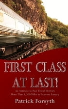 First Class At Last!: An Antidote to Past Travel Horrors - More Than 1,200 Miles in Extreme Luxury by Patrick Forsyth