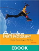 Adventure Sports Photography: Creating Dramatic Images in Wild Places by Tom Bol