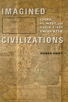 Imagined Civilizations: China, the West, and Their First Encounter by Roger Hart
