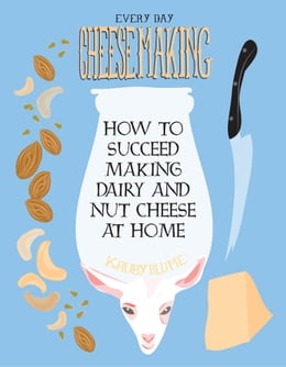 Book Everyday Cheesemaking: How to Succeed Making Dairy and Nut Cheese at Home by K Ruby Blume