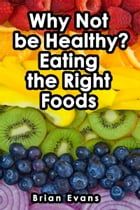 Why Not be Healthy? Eating the Right Foods by Brian Evans