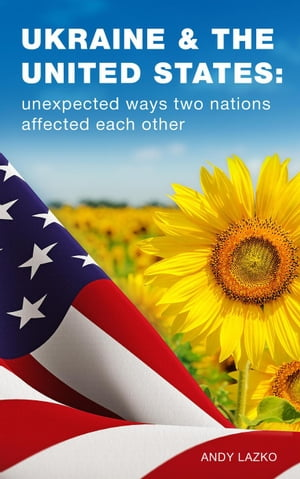 Ukraine & the United States: Unexpected Ways Two Nations Affected Each Other by Andy Lazko