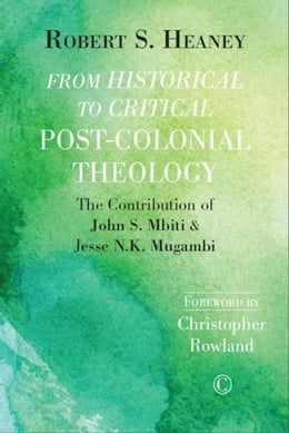 Book From Historical to Critical Post-Colonial Theology: The Contribution of John S. Mbiti and Jesse N.K… by Heaney, Robert S.