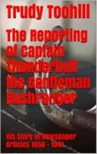 The Reporting of Captain Thunderbolt the Gentleman Bushranger: His Story in Newspaper Articles 1856 - 1941 by Trudy Toohill