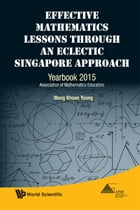 Effective Mathematics Lessons through an Eclectic Singapore Approach: Yearbook 2015, Association of Mathematics Educators by Khoon Yoong Wong