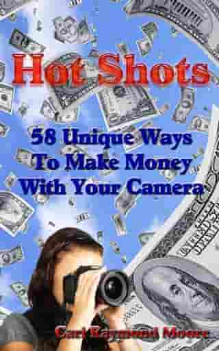 Hot Shots 58 Unique Ways To Make Money With Your Camera by Carl Raymond Moore
