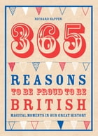 365 Reasons To Be Proud To Be British: Magical moments in our great history by Richard Happer