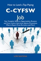 How to Land a Top-Paying C-CYFSW Job: Your Complete Guide to Opportunities, Resumes and Cover Letters, Interviews, Salaries, Promotions, What to Expec by Santana Lori