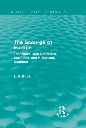 The Scourge of Europe (Routledge Revivals) The Public Debt Described,  Explained,  and Historically Depicted