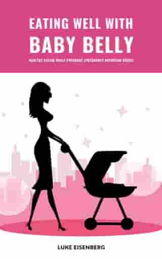 Eating Well With Baby Belly: Healthy Eating While Pregnant (Pregnancy Nutrition Guide)