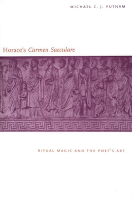 "Book Horace's ""Carmen Saeculare"": Ritual Magic and the Poet`s Art by Michael C. J. Putnam"