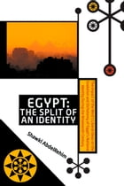 Egypt: The Split of an Identity: The Impact of the Wests Liberal Ideas on the Evolution and Dichotomy of Egypts National Identity Dur by Shawki AbdelRehim