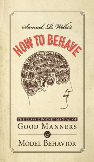 Samuel R. Wells's How to Behave The Classic Pocket Manual of Good Manners and Model Behavior