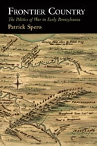 Frontier Country: The Politics of War in Early Pennsylvania by Patrick Spero