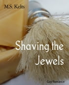 Shaving the Jewels: Gay Romance by M.S. Kelts