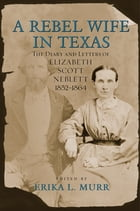 A Rebel Wife in Texas: The Diary and Letters of Elizabeth Scott Neblett, 1852--1864 by Erika L. Murr