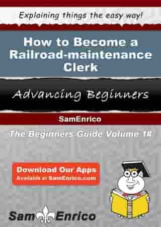 How to Become a Railroad-maintenance Clerk: How to Become a Railroad-maintenance Clerk by Cassie Barrios