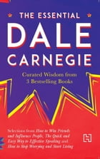 The Essential Dale Carnegie: Curated Wisdom from 3 Bestselling Books by Dale Carnegie