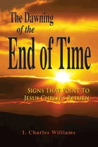 The Dawning of the End of Time by I. Charles Williams
