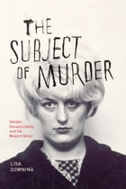 The Subject of Murder: Gender, Exceptionality, and the Modern Killer by Lisa Downing