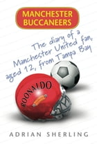 Manchester Buccaneers: The Diary of a Manchester United Fan, aged 12, from Tampa Bay by Adrian Sherling