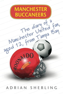Book Manchester Buccaneers: The Diary of a Manchester United Fan, aged 12, from Tampa Bay by Adrian Sherling
