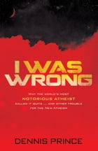 I Was Wrong: Why the World's Most Notorious Atheist Called it Quits and Other Trouble for the New Atheism by Dennis Prince