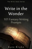 Write in the Wonder: 101 Fantasy Writing Prompts by Kate Krake